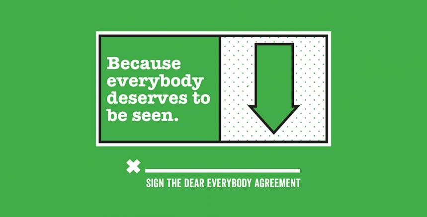 "image that says ""Because everybody deserves to be seen"" beside a green arrow pointing down to a line with an 'x' in front of it. Under the line says ""sign the dear everybody agreement"""